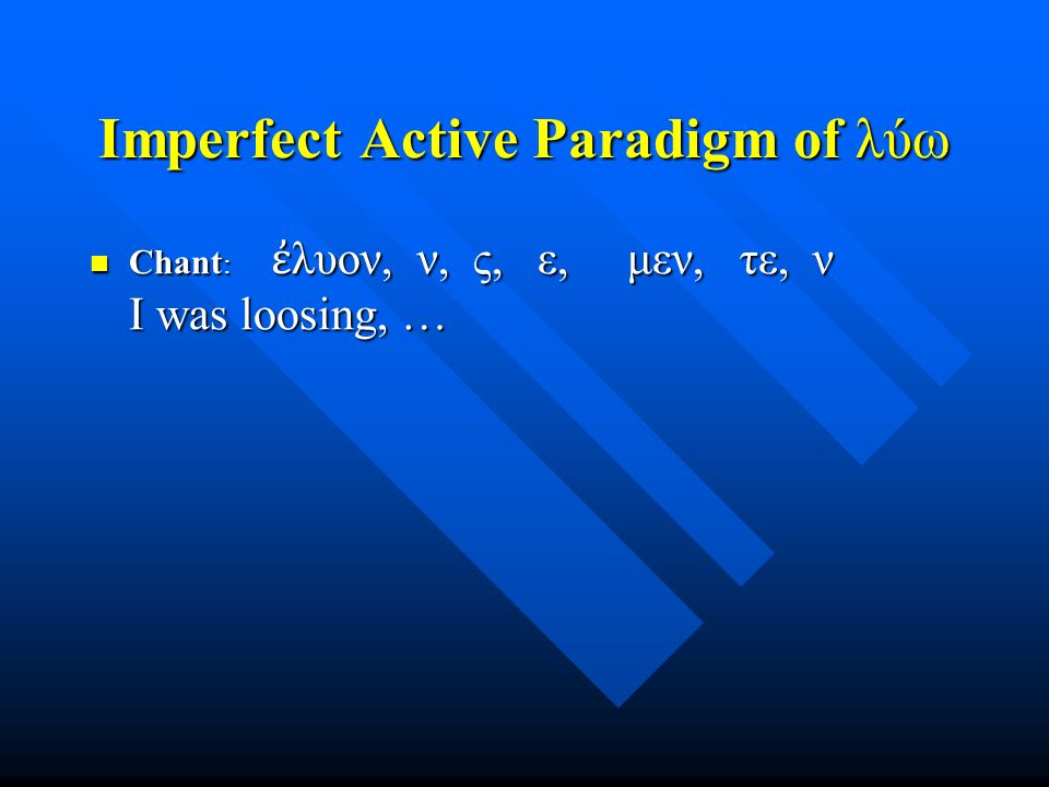 Imperfect Active Paradigm of λύω Chant : ἐ λυον, ν, ς, ε, μεν, τε, ν I was loosing, … Chant : ἐ λυον, ν, ς, ε, μεν, τε, ν I was loosing, …