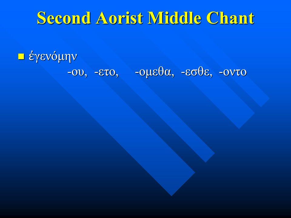 Second Aorist Middle Chant ἐ γενόμην -ου, -ετο, -ομεθα, -εσθε, -οντο ἐ γενόμην -ου, -ετο, -ομεθα, -εσθε, -οντο