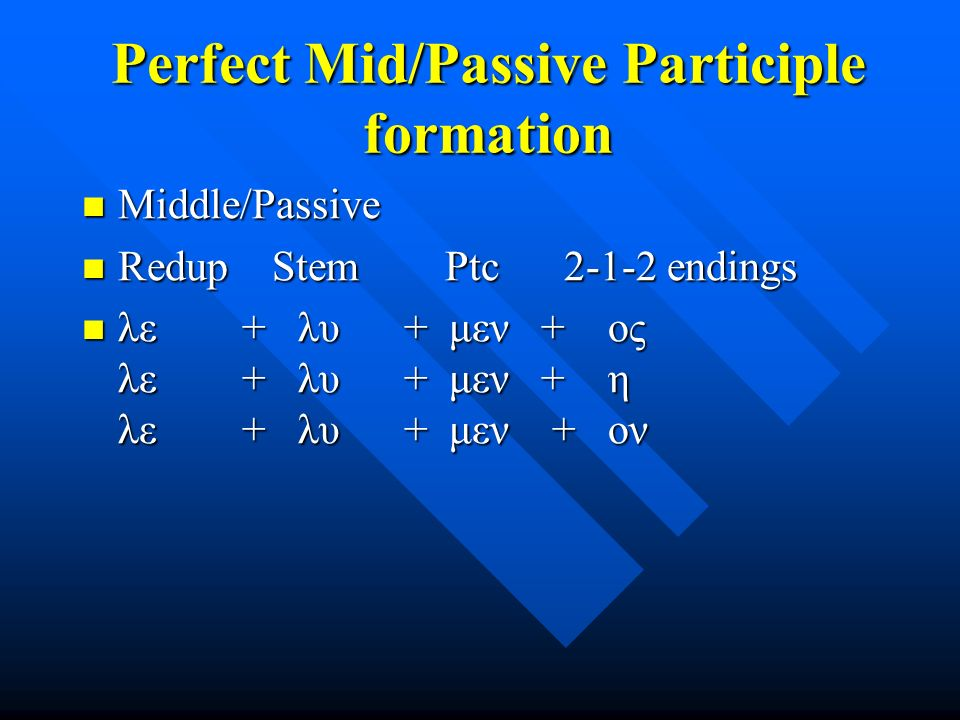 Perfect Mid/Passive Participle formation Middle/Passive Middle/Passive Redup Stem Ptc 2-1-2 endings Redup Stem Ptc 2-1-2 endings λε + λυ + μεν + ος λε