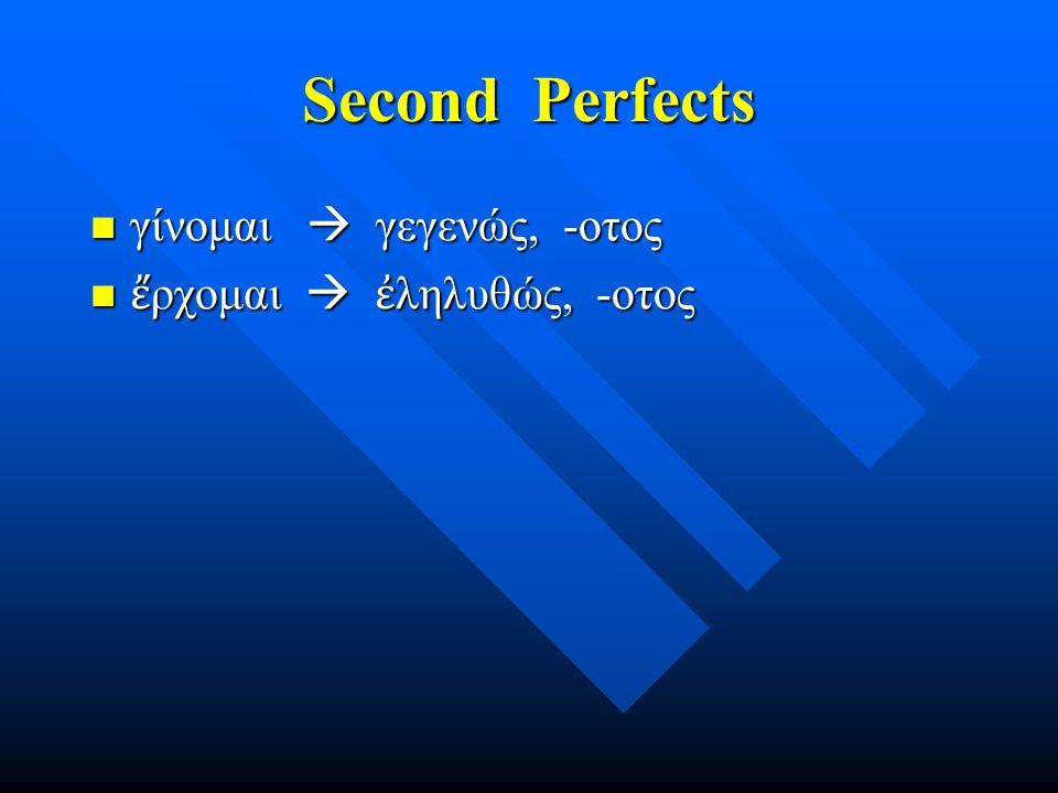 Second Perfects γίνομαι  γεγενώς, -οτος γίνομαι  γεγενώς, -οτος ἔ ρχομαι  ἐ ληλυθώς, -οτος ἔ ρχομαι  ἐ ληλυθώς, -οτος
