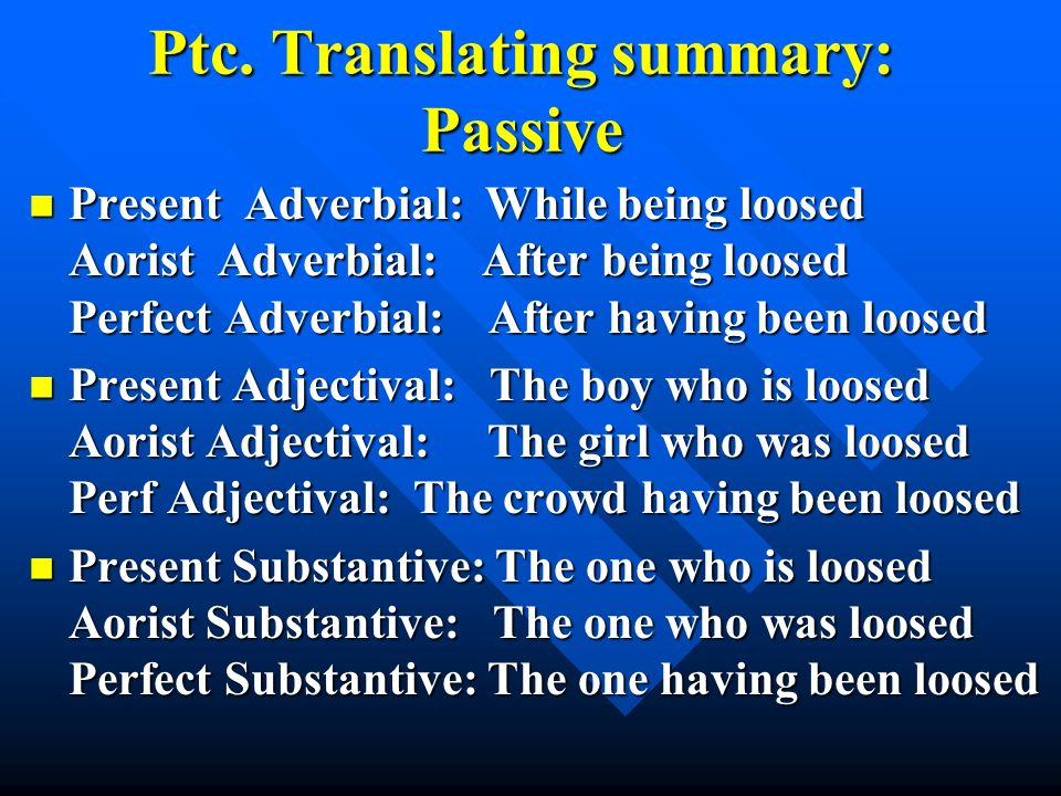Ptc. Translating summary: Passive Present Adverbial: While being loosed Aorist Adverbial: After being loosed Perfect Adverbial: After having been loos