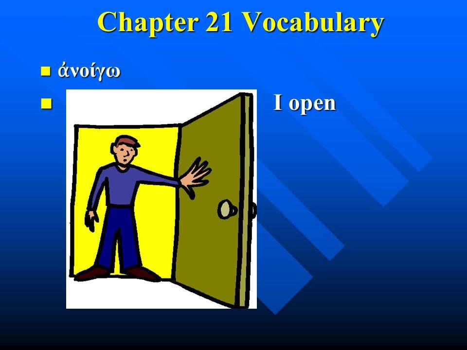 Chapter 21 Vocabulary Chapter 21 Vocabulary ἀ νοίγω ἀ νοίγω I open I open
