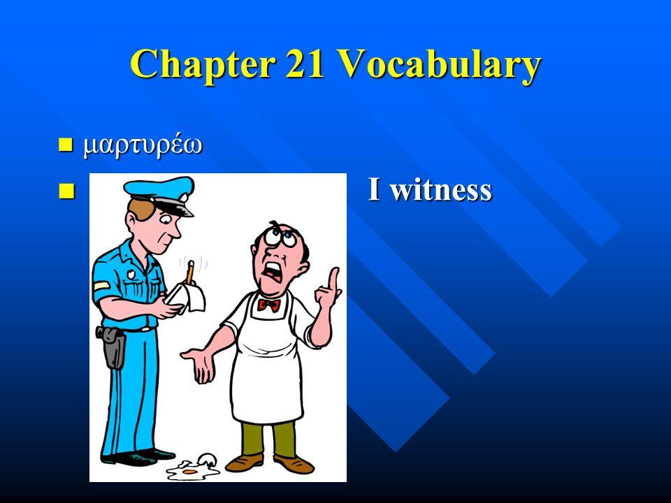 Chapter 21 Vocabulary μαρτυρέω μαρτυρέω I witness I witness