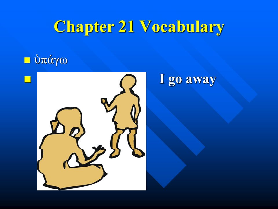 Chapter 21 Vocabulary ὑ πάγω ὑ πάγω I go away I go away