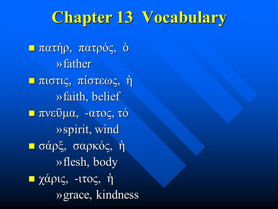 Chapter 13 Vocabulary πατήρ, πατρός, ὁ πατήρ, πατρός, ὁ »father πιστις, πίστεως, ἡ πιστις, πίστεως, ἡ »faith, belief πνε ῦ μα, -ατος, τό πνε ῦ μα, -ατ