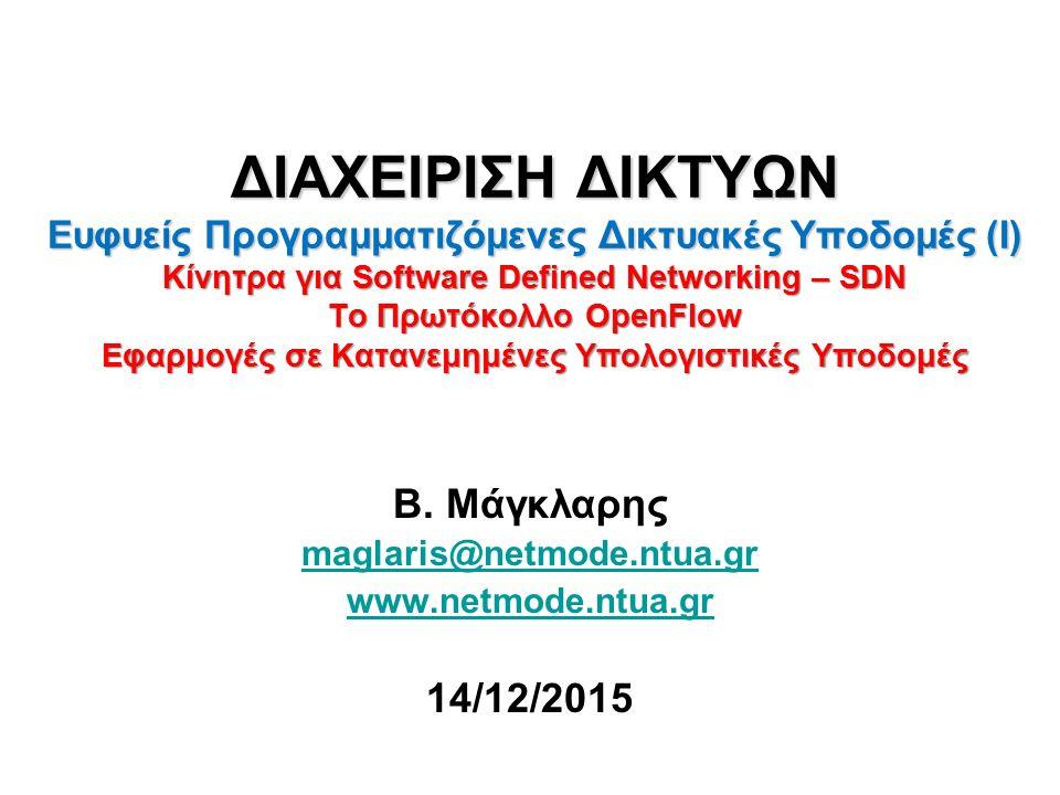 ΔΙΑΧΕΙΡΙΣΗ ΔΙΚΤΥΩΝ Ευφυείς Προγραμματιζόμενες Δικτυακές Υποδομές (Ι) Κίνητρα για Software Defined Networking – SDN Το Πρωτόκολλο OpenFlow Εφαρμογές σε Κατανεμημένες Υπολογιστικές Υποδομές Β.