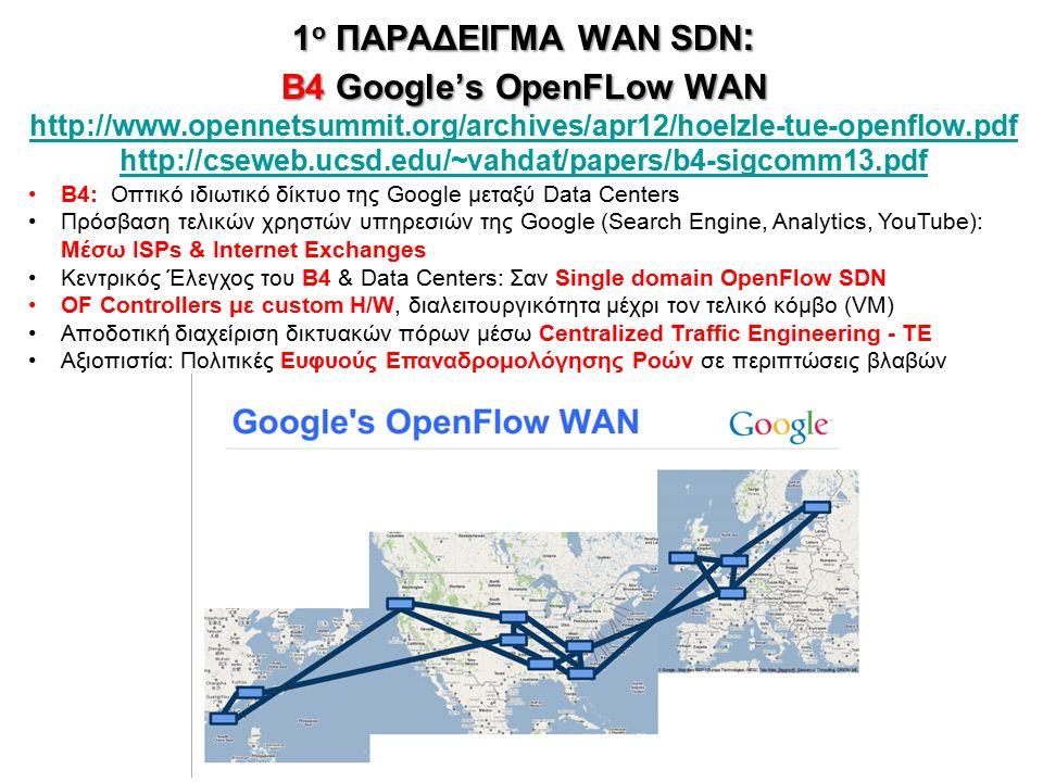 1 ο ΠΑΡΑΔΕΙΓΜΑ WAN SDN : B4 Google's OpenFLow WAN 1 ο ΠΑΡΑΔΕΙΓΜΑ WAN SDN : B4 Google's OpenFLow WAN http://www.opennetsummit.org/archives/apr12/hoelzle-tue-openflow.pdf http://cseweb.ucsd.edu/~vahdat/papers/b4-sigcomm13.pdf http://www.opennetsummit.org/archives/apr12/hoelzle-tue-openflow.pdf http://cseweb.ucsd.edu/~vahdat/papers/b4-sigcomm13.pdf 12 B4: Οπτικό ιδιωτικό δίκτυο της Google μεταξύ Data Centers Πρόσβαση τελικών χρηστών υπηρεσιών της Google (Search Engine, Analytics, YouTube): Μέσω ISPs & Internet Exchanges Κεντρικός Έλεγχος του Β4 & Data Centers: Σαν Single domain OpenFlow SDN OF Controllers με custom H/W, διαλειτουργικότητα μέχρι τον τελικό κόμβο (VM) Αποδοτική διαχείριση δικτυακών πόρων μέσω Centralized Traffic Engineering - TE Αξιοπιστία: Πολιτικές Ευφυούς Επαναδρομολόγησης Ροών σε περιπτώσεις βλαβών