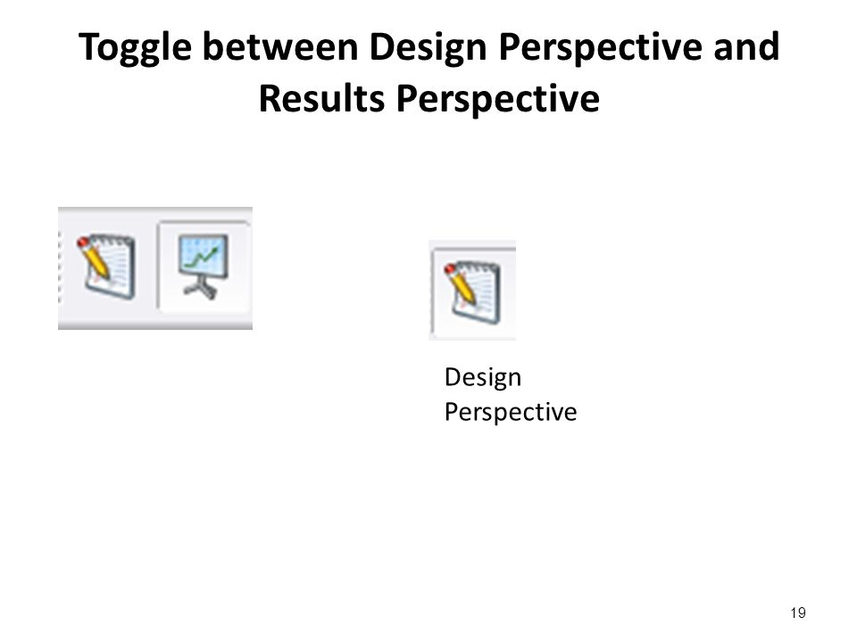 Toggle between Design Perspective and Results Perspective 19 Design Perspective