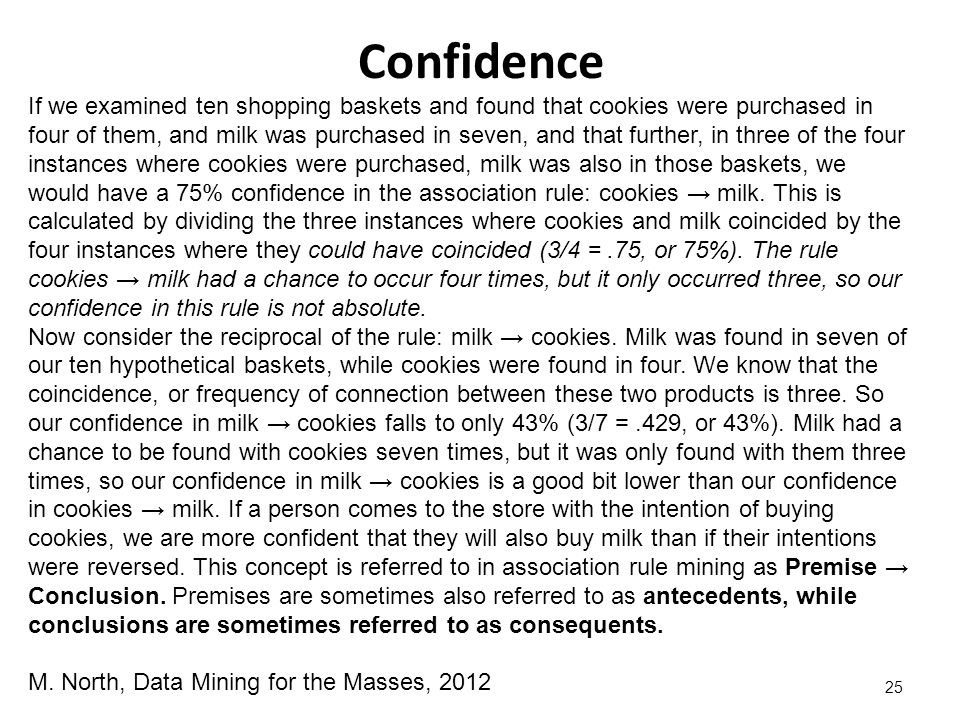 Confidence 25 If we examined ten shopping baskets and found that cookies were purchased in four of them, and milk was purchased in seven, and that further, in three of the four instances where cookies were purchased, milk was also in those baskets, we would have a 75% confidence in the association rule: cookies → milk.