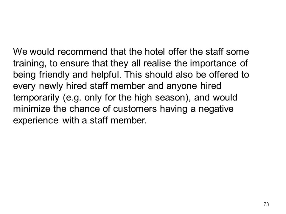 73 We would recommend that the hotel offer the staff some training, to ensure that they all realise the importance of being friendly and helpful.