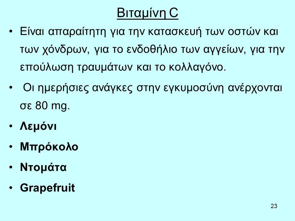23 Βιταμίνη C Είναι απαραίτητη για την κατασκευή των οστών και των χόνδρων, για το ενδοθήλιο των αγγείων, για την επούλωση τραυμάτων και το κολλαγόνο.
