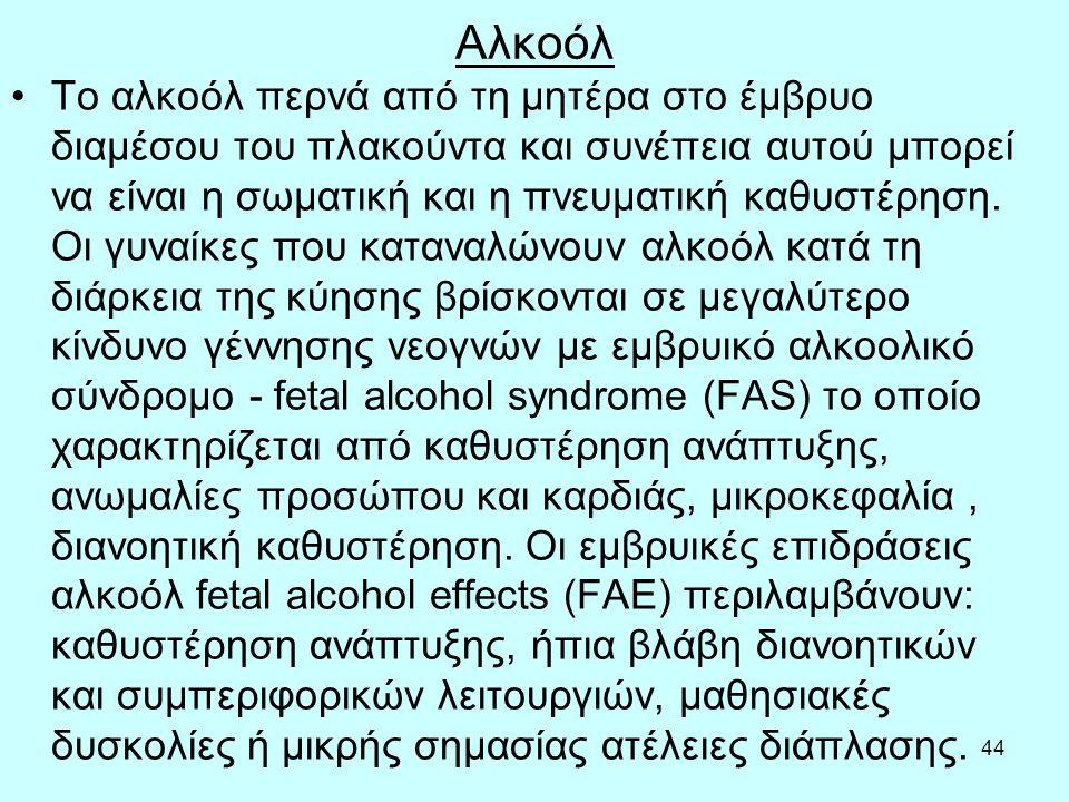 44 Αλκοόλ Το αλκοόλ περνά από τη μητέρα στο έμβρυο διαμέσου του πλακούντα και συνέπεια αυτού μπορεί να είναι η σωματική και η πνευματική καθυστέρηση.