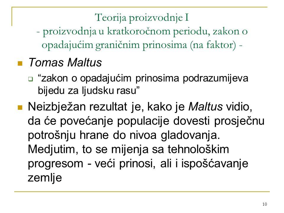 10 Teorija proizvodnje I - proizvodnja u kratkoročnom periodu, zakon o opadajućim graničnim prinosima (na faktor) - Tomas Maltus  zakon o opadajućim prinosima podrazumijeva bijedu za ljudsku rasu Neizbježan rezultat je, kako je Maltus vidio, da će povećanje populacije dovesti prosječnu potrošnju hrane do nivoa gladovanja.