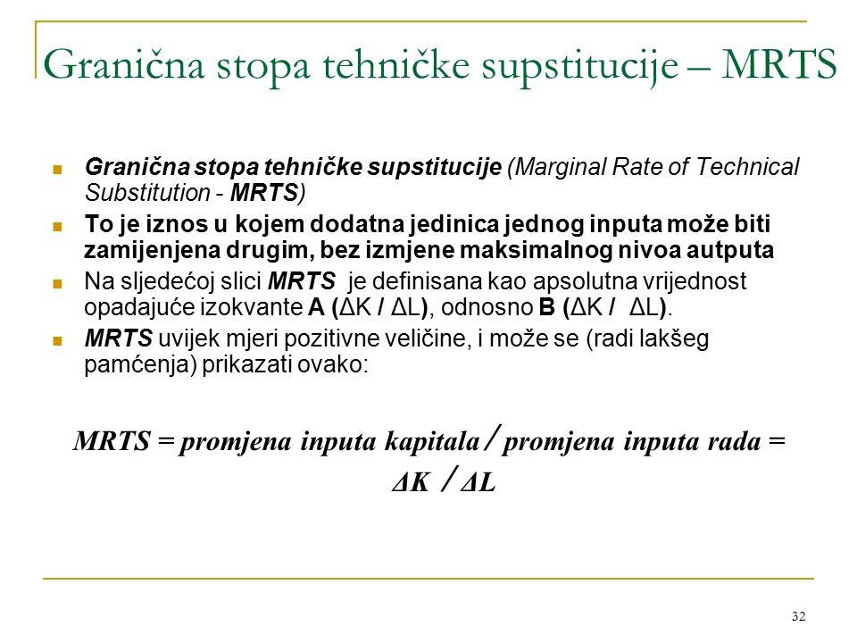 32 Granična stopa tehničke supstitucije – MRTS Granična stopa tehničke supstitucije (Marginal Rate of Technical Substitution - MRTS) To je iznos u kojem dodatna jedinica jednog inputa može biti zamijenjena drugim, bez izmjene maksimalnog nivoa autputa Na sljedećoj slici MRTS je definisana kao apsolutna vrijednost opadajuće izokvante A (ΔK / ΔL), odnosno B (ΔK / ΔL).