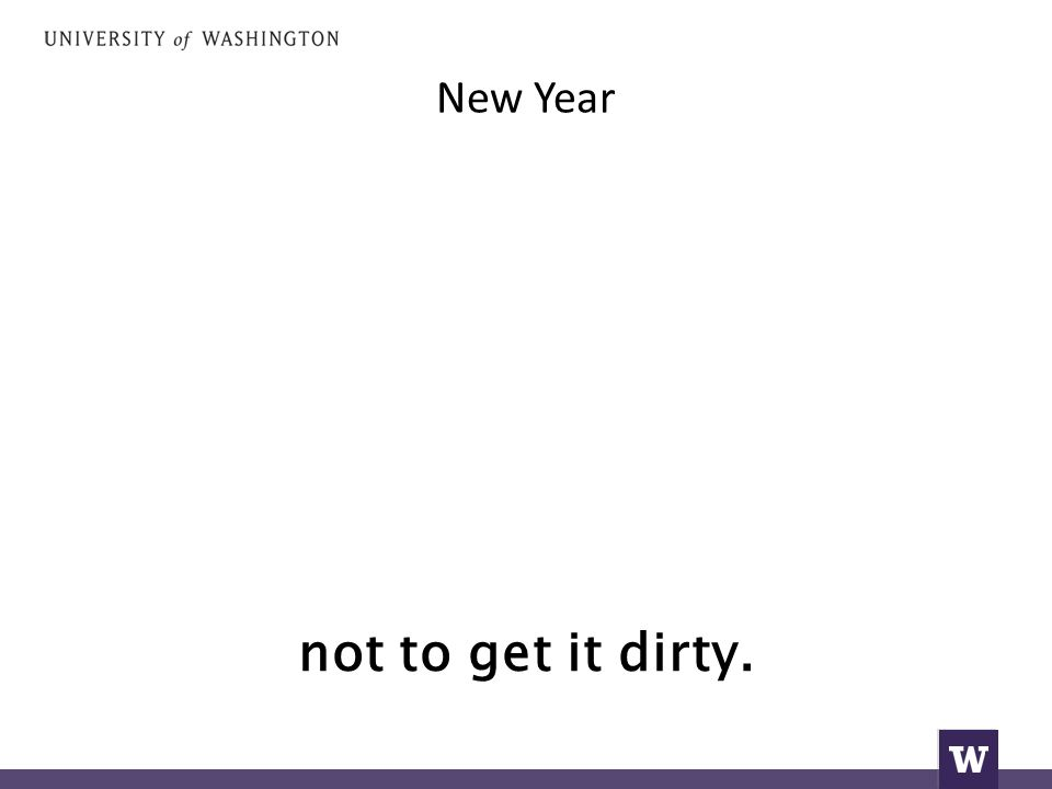New Year not to get it dirty.