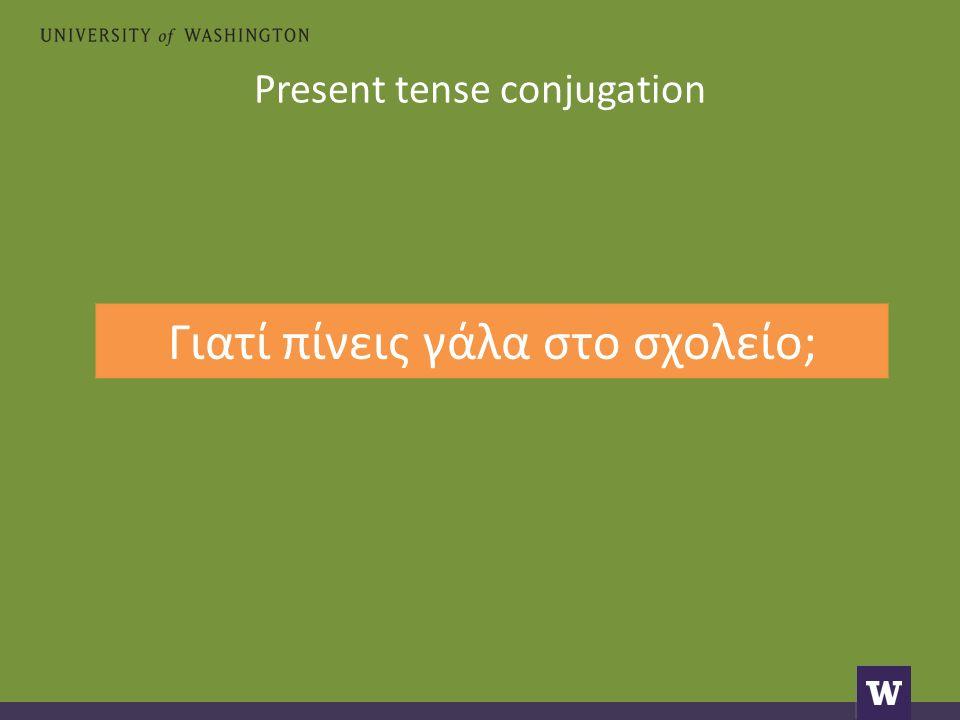 Present tense conjugation Γιατί πίνεις γάλα στο σχολείο;
