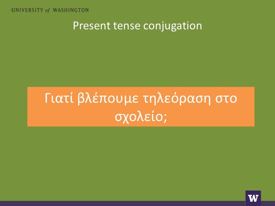 Present tense conjugation Γιατί βλέπουμε τηλεόραση στο σχολείο;