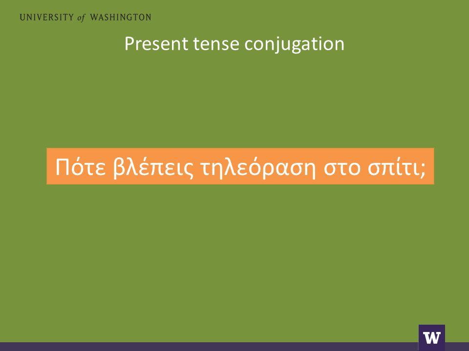 Present tense conjugation Πότε βλέπεις τηλεόραση στο σπίτι;