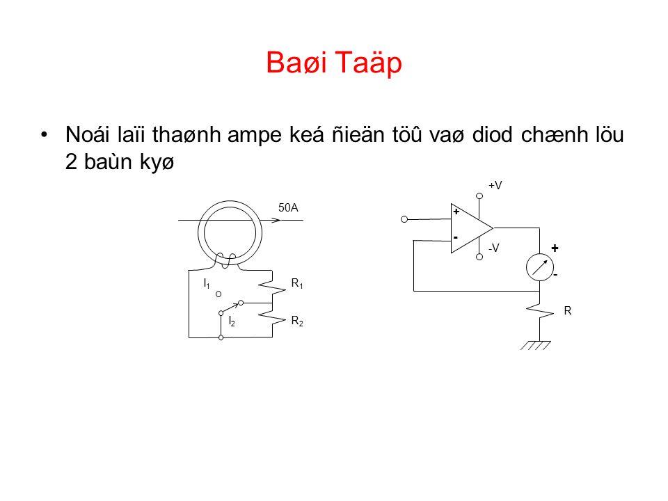 Baøi Taäp Noái laïi thaønh ampe keá ñieän töû vaø diod chænh löu 2 baùn kyø + - + - +V -V R 50A R1R1 R2R2 I1I1 I2I2