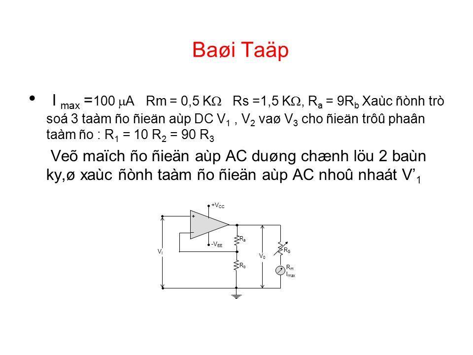 Baøi Taäp I max = 100  A Rm = 0,5 K  Rs =1,5 K , R a = 9R b Xaùc ñònh trò soá 3 taàm ño ñieän aùp DC V 1, V 2 vaø V 3 cho ñieän trôû phaân taàm ño