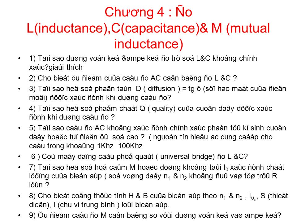 Chương 4 : Ño L(inductance),C(capacitance)& M (mutual inductance) 1) Taïi sao duøng voân keá &ampe keá ño trò soá L&C khoâng chính xaùc?giaûi thích 2) Cho bieát öu ñieåm cuûa caàu ño AC caân baèng ño L &C .