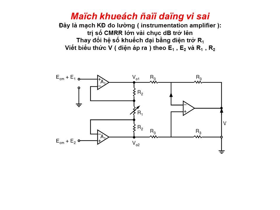 Maïch khueách ñaïi daïng vi sai Đây là mạch KĐ đo lường ( instrumentation amplifier ): trị số CMRR lớn vài chục dB trở lên Thay đổi hệ số khuếch đại bằng điện trở R 1 Viết biểu thức V ( điện áp ra ) theo E 1, E 2 và R 1, R 2