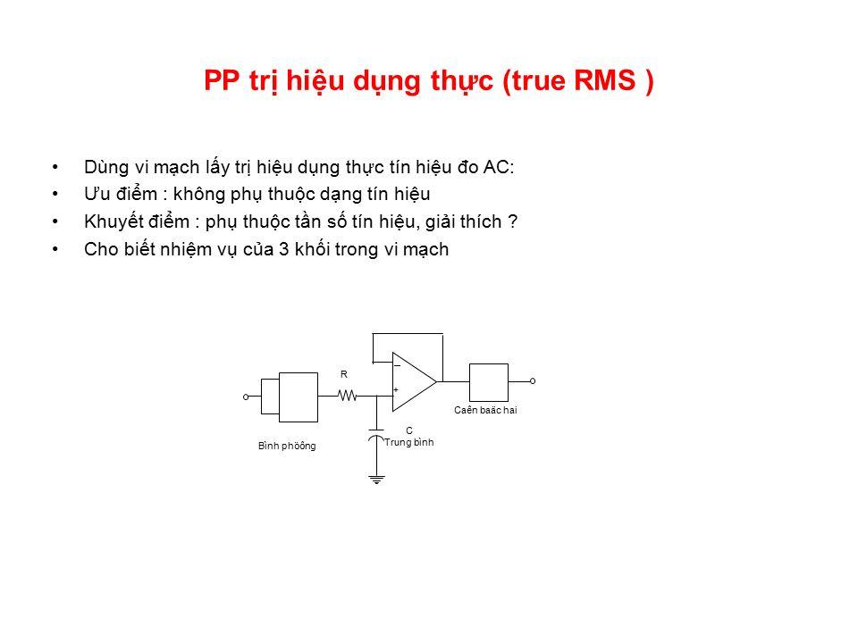 PP trị hiệu dụng thực (true RMS ) Dùng vi mạch lấy trị hiệu dụng thực tín hiệu đo AC: Ưu điểm : không phụ thuộc dạng tín hiệu Khuyết điểm : phụ thuộc tần số tín hiệu, giải thích .