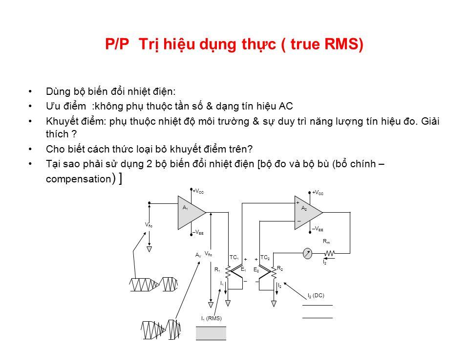 P/P Trị hiệu dụng thực ( true RMS) Dùng bộ biến đổi nhiệt điện: Ưu điểm :không phụ thuộc tần số & dạng tín hiệu AC Khuyết điểm: phụ thuộc nhiệt độ môi trường & sự duy trì năng lượng tín hiệu đo.