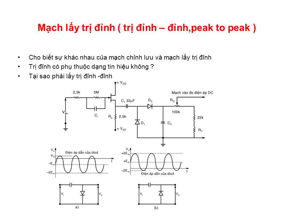 Mạch lấy trị đỉnh ( trị đỉnh – đỉnh,peak to peak ) Cho biết sự khác nhau của mạch chỉnh lưu và mạch lấy trị đỉnh Trị đỉnh có phụ