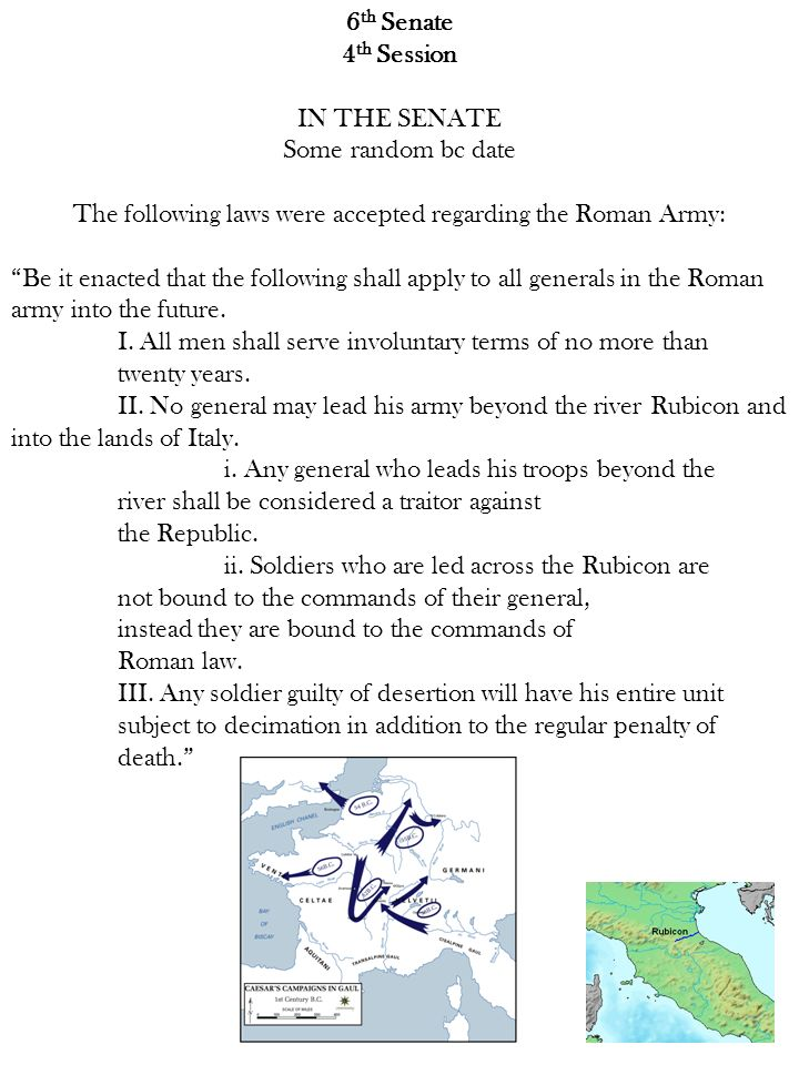 6 th Senate 4 th Session IN THE SENATE Some random bc date The following laws were accepted regarding the Roman Army: Be it enacted that the following shall apply to all generals in the Roman army into the future.