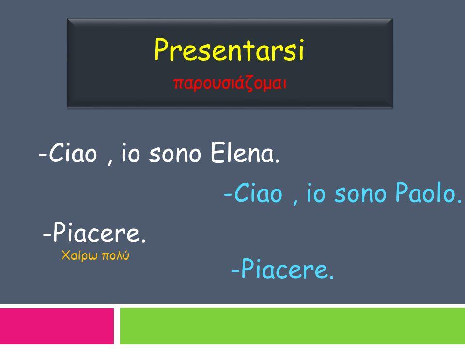 Presentarsi παρουσιάζομαι Presentarsi παρουσιάζομαι -Ciao, io sono Elena. -Ciao, io sono Paolo. -Piacere. Χαίρω πολύ -Piacere.