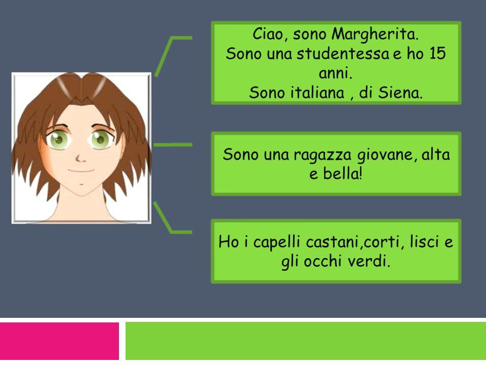 Ciao, sono Margherita. Sono una studentessa e ho 15 anni. Sono italiana, di Siena. Sono una ragazza giovane, alta e bella! Ho i capelli castani,corti,