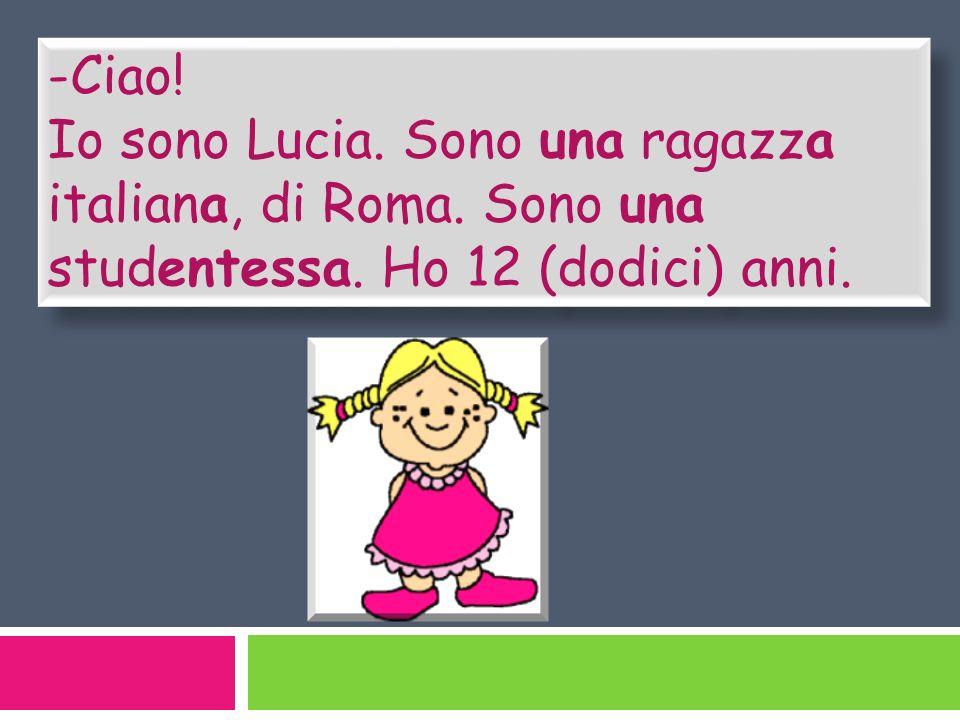 -Ciao! Io sono Lucia. Sono una ragazza italiana, di Roma. Sono una studentessa. Ho 12 (dodici) anni. -Ciao! Io sono Lucia. Sono una ragazza italiana,