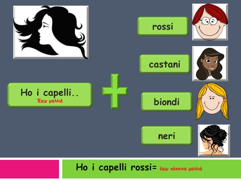 capelli lunghi = μαλλιά μακριά capelli lisci = μαλλιά ίσια capelli corti = μαλλιά κοντά capelli ricci = μαλλιά σγουρά
