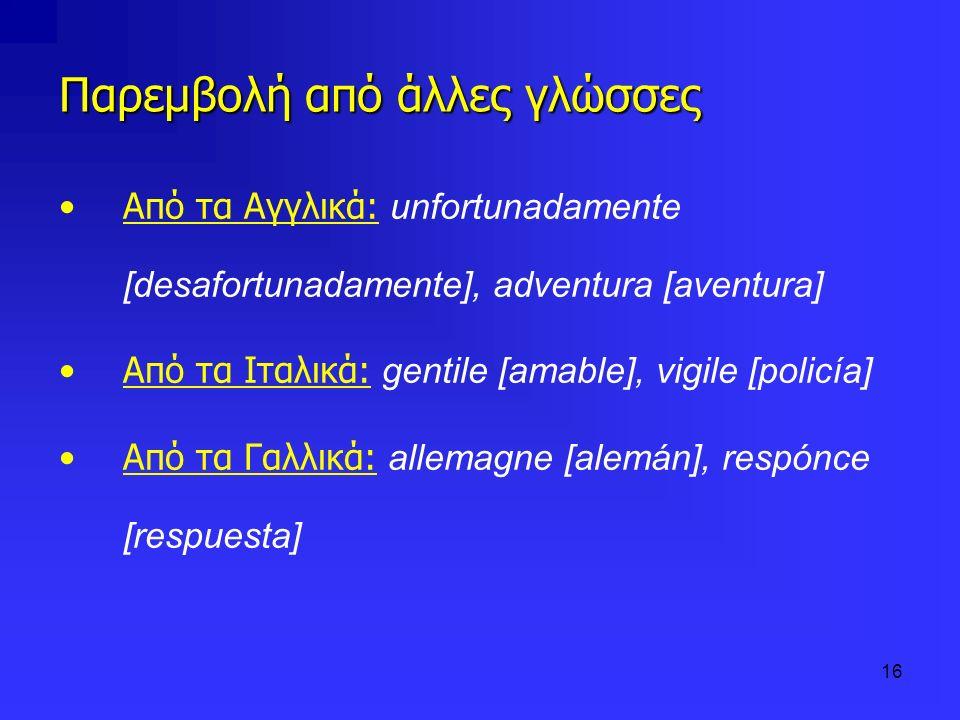 16 Παρεμβολή από άλλες γλώσσες Από τα Αγγλικά: unfortunadamente [desafortunadamente], adventura [aventura] Από τα Ιταλικά: gentile [amable], vigile [p