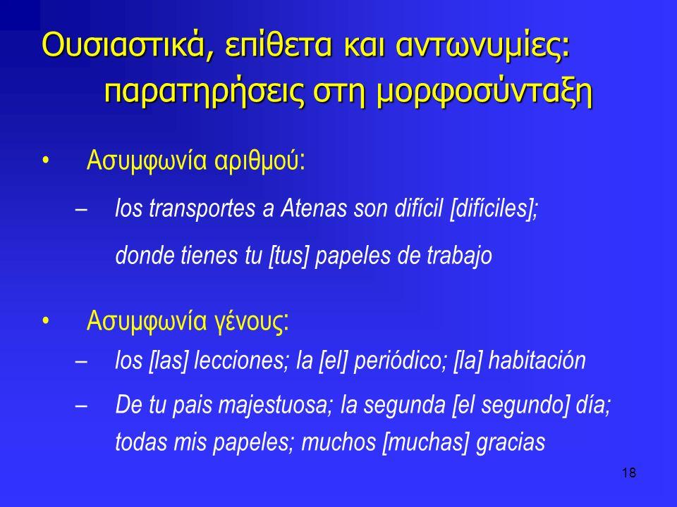 18 Ουσιαστικά, επίθετα και αντωνυμίες: παρατηρήσεις στη μορφοσύνταξη Ασυμφωνία αριθμού : – los transportes a Atenas son difícil [difíciles]; donde tie