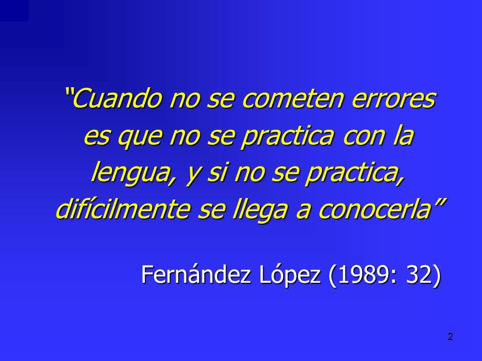 2 Cuando no se cometen errores es que no se practica con la lengua, y si no se practica, difícilmente se llega a conocerla Fernández López (1989: 32)