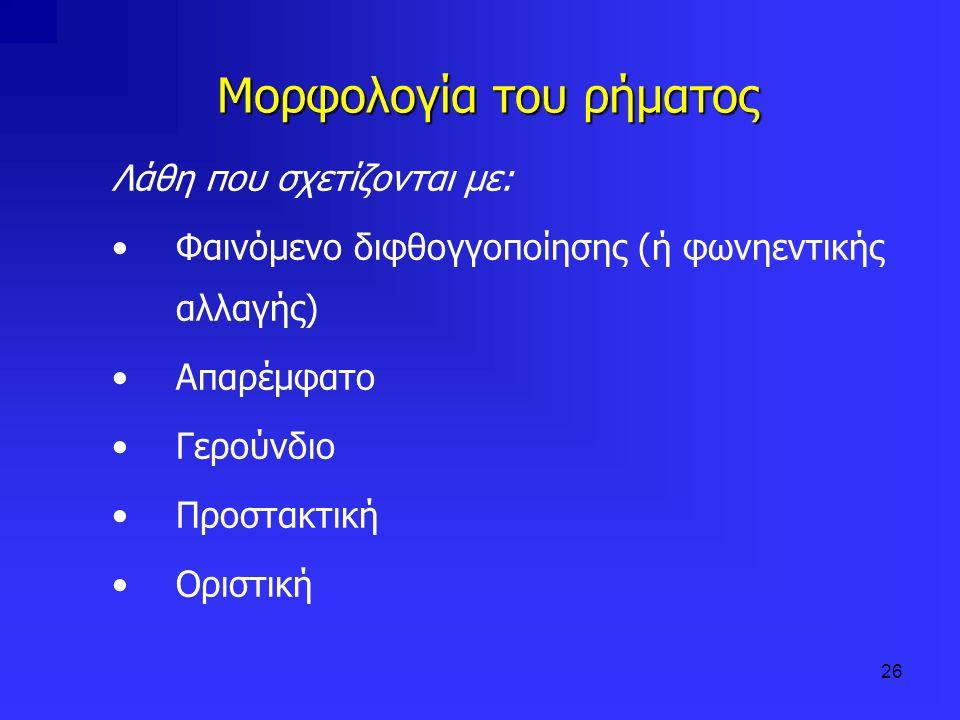 26 Μορφολογία του ρήματος Λάθη που σχετίζονται με: Φαινόμενο διφθογγοποίησης (ή φωνηεντικής αλλαγής) Απαρέμφατο Γερούνδιο Προστακτική Οριστική