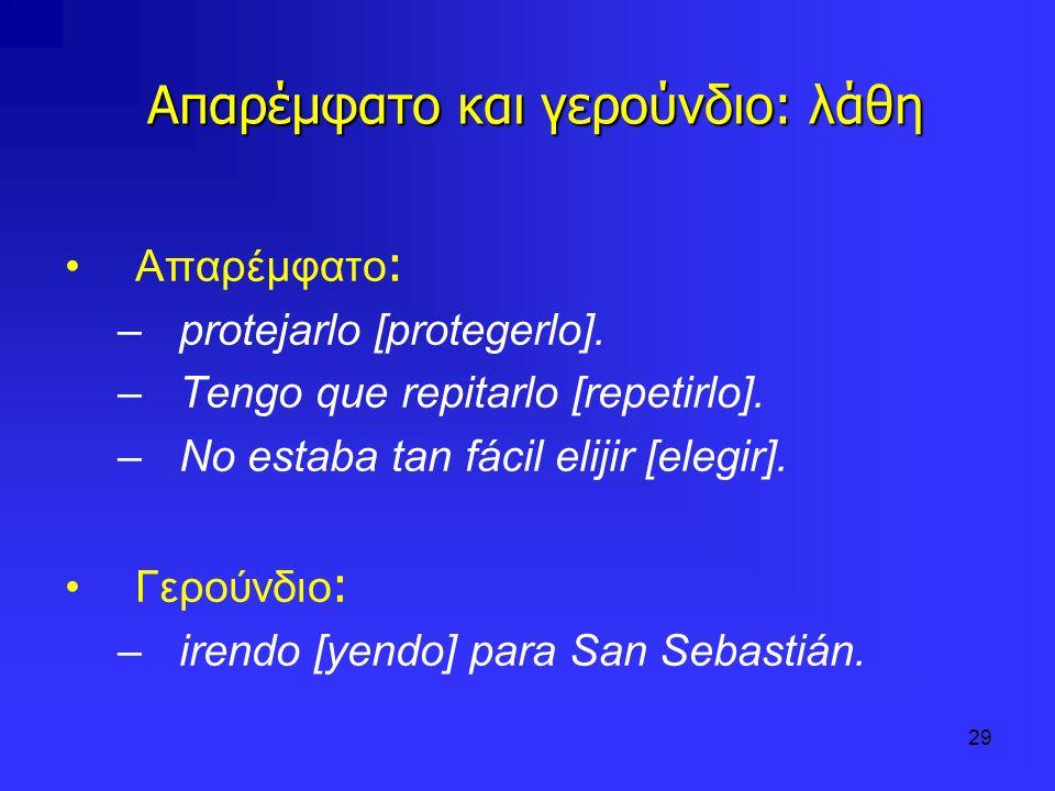 29 Απαρέμφατο και γερούνδιο: λάθη Απαρέμφατο : –protejarlo [protegerlo]. –Tengo que repitarlo [repetirlo]. –No estaba tan fácil elijir [elegir]. Γερού