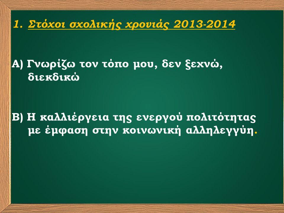 1.Στόχοι σχολικής χρονιάς 2013-2014 Α) Γνωρίζω τον τόπο μου, δεν ξεχνώ, διεκδικώ Β) Η καλλιέργεια της ενεργού πολιτότητας με έμφαση στην κοινωνική αλληλεγγύη.