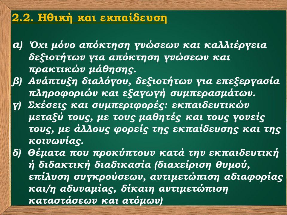 2.2. Ηθική και εκπαίδευση α ) Όχι μόνο απόκτηση γνώσεων και καλλιέργεια δεξιοτήτων για απόκτηση γνώσεων και πρακτικών μάθησης. β) Ανάπτυξη διαλόγου, δ