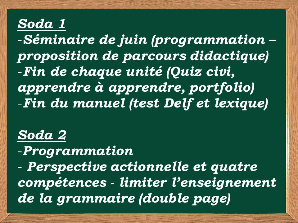 Soda 1 - Séminaire de juin (programmation – proposition de parcours didactique) - Fin de chaque unité (Quiz civi, apprendre à apprendre, portfolio) - Fin du manuel (test Delf et lexique) Soda 2 - Programmation - Perspective actionnelle et quatre compétences - limiter lenseignement de la grammaire (double page)