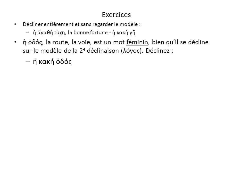 Exercices Décliner entièrement et sans regarder le modèle : – γαθ τχη, la bonne fortune - κακ γ δς, la route, la voie, est un mot féminin, bien quil s