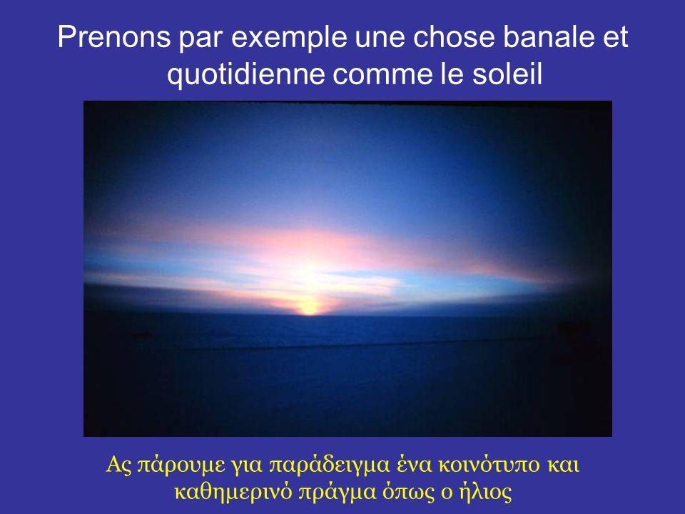 Prenons par exemple une chose banale et quotidienne comme le soleil Ας πάρουμε για παράδειγμα ένα κοινότυπο και καθημερινό πράγμα όπως ο ήλιος