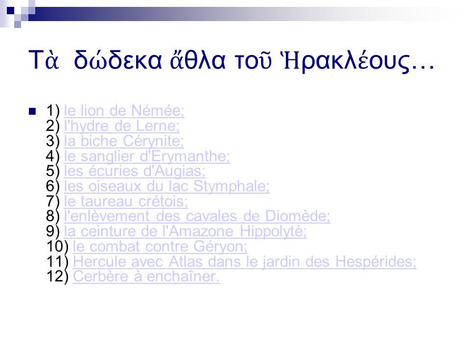 Τ δ δεκα θλα το ρακλ ους… 1) le lion de Némée; 2) l hydre de Lerne; 3) la biche Cérynite; 4) le sanglier d Erymanthe; 5) les écuries d Augias; 6) les oiseaux du lac Stymphale; 7) le taureau crétois; 8) l enlèvement des cavales de Diomède; 9) la ceinture de l Amazone Hippolytè; 10) le combat contre Géryon; 11) Hercule avec Atlas dans le jardin des Hespérides; 12) Cerbère à enchaîner.