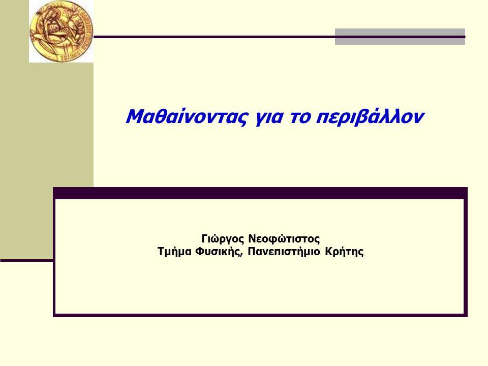 Γιώργος Νεοφώτιστος Τμήμα Φυσικής, Πανεπιστήμιο Κρήτης Μαθαίνοντας για το περιβάλλον