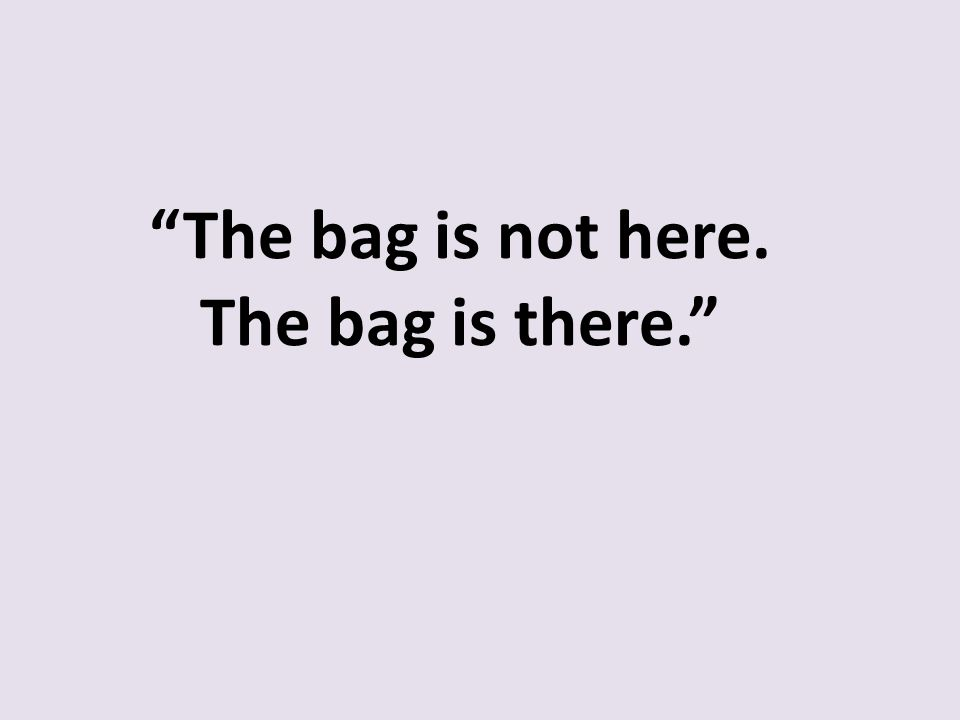 """The bag is not here. The bag is there."""