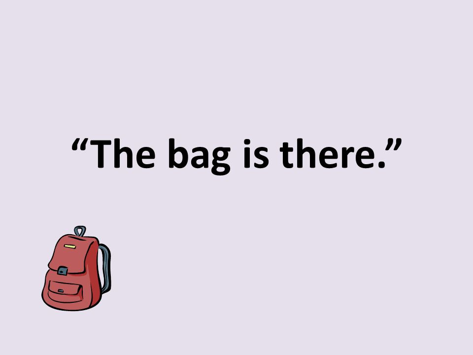 """The bag is there."""