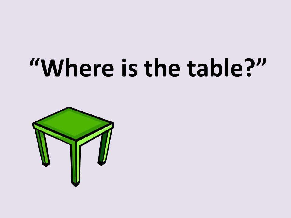 """Where is the table?"""