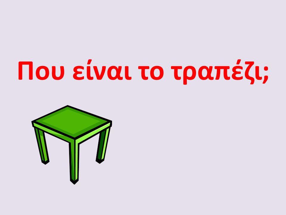 Που είναι το τραπέζι;